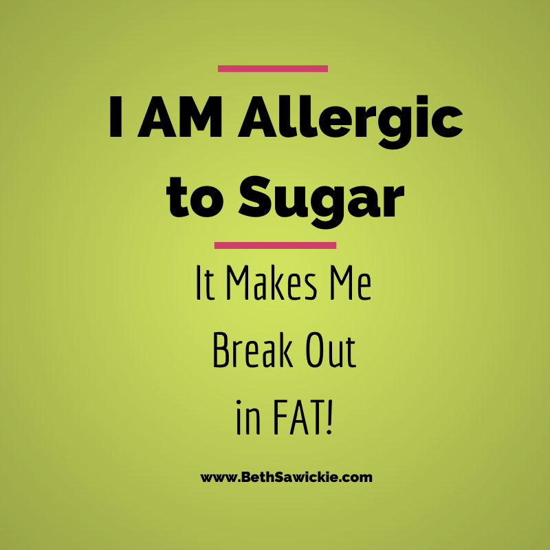 I am allergic to sugar - it makes me break out in fat. http://www.BethSawickie.com