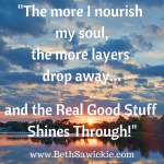 """The more I nourish my soul, the more layers drop away and the real good stuff shines through"" - Beth Sawickie Nourish my soul - Beth Sawickie http://bethsawickie.com/waiting-for-layers-to-peel-away"
