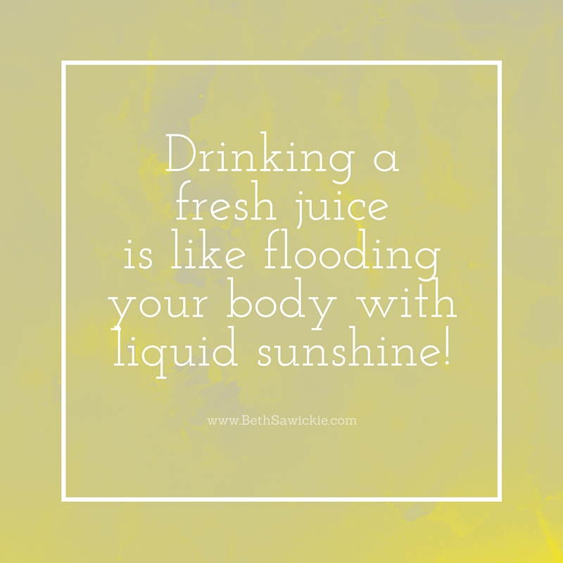 Drinking a fresh juice is like flooding your body with liquid sunshine! - Beth Sawickie